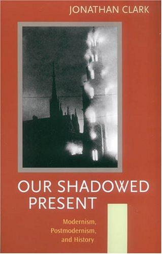 Our Shadowed Present: Modernism, Postmodernism, and History, Clark, Jonathan