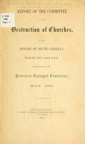 Report of the Committee on the Destruction of Churches in the Diocese of South Carolina During the Late War by Episcopal Church. Diocese of South Carolina.