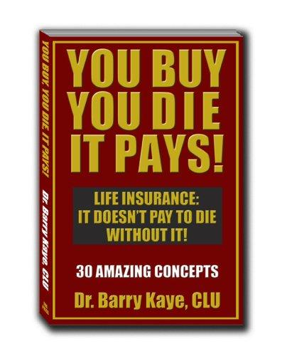 You Buy, You Die, It Pays! by Dr. Barry Kaye; CLU