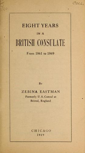 Eight years in a British consulate, from 1861 to 1869 by Zebina Eastman