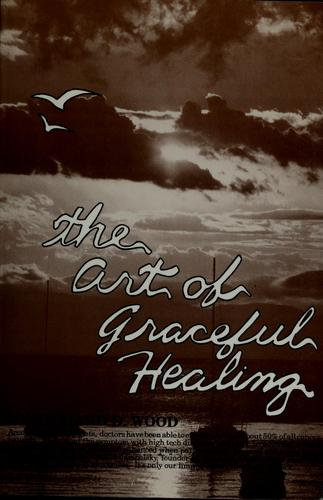 The art of graceful healing by Wood, Richard D.