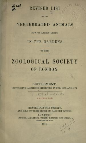 Revised list of the vertebrated animals now or lately living in the gardens of the Zoological Society of London.  Supplement containing additions received in 1872, 1873, and 1874. by Zoological Society of London.