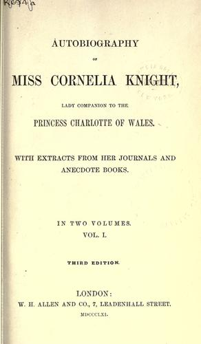Autobiography of Miss Cornelia Knight, lady companion to the Princess Charlotte of Wales, with extracts from her journals and anecdote books. by Ellis Cornelia Knight