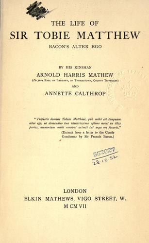 The life of Sir Tobie Matthew, Bacon's alter ego by Arnold Harris Mathew