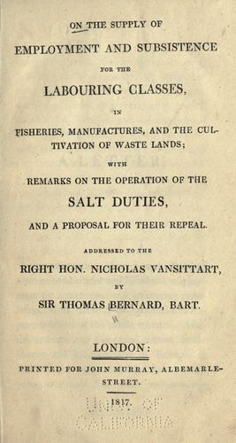 On the supply of employment and subsistence for the labouring classes in fisheries, manufactures, and the cultivation of waste lands by Bernard, Thomas Sir.