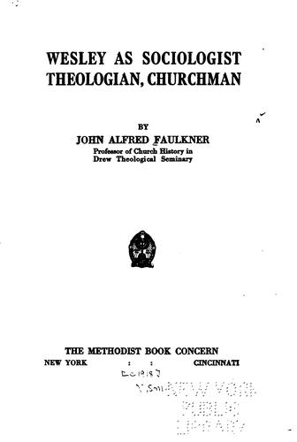 Wesley as sociologist, theologian, churchman by John Alfred Faulkner