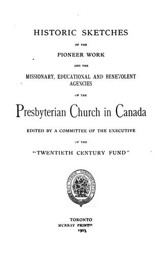 Historic sketches of the pioneer work and the missionary, educational and benevolent agencies of the Presbyterian Church in Canada by Presbyterian Church in Canada.