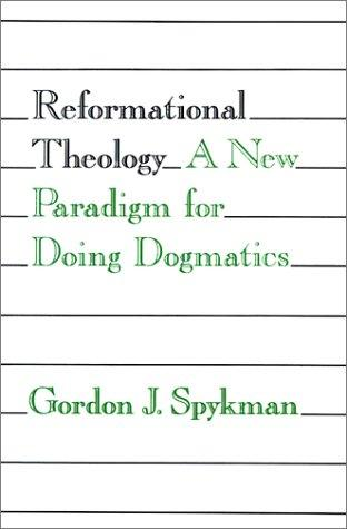 Reformational Theology:A New Paradigm for Doing Dogmatics by Spykman, Gordon J.