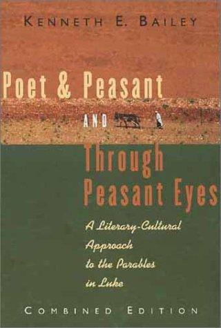 Poet & Peasant/Through Peasant Eyes:Literary-Cultural Approach to Parables in Lk by Bailey, Kenneth