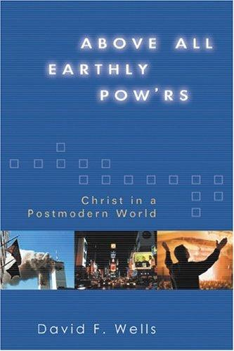 Above All Earthly Powers: Christ in a Postmodern World by Wells, David