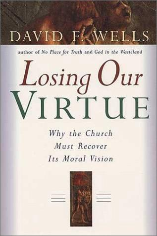 Losing Our Virtue:Why the Church Must Recover Its Moral Vision by Wells, David F.