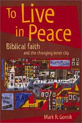 To Live in Peace Biblical Faith and the Changing Inner City by Gornik, Mark R.