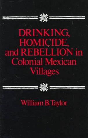 Drinking, Homicide, and Rebellion in Colonial Mexican Villages by William Taylor