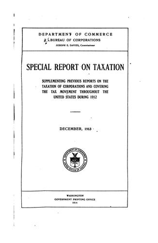 Special report on taxation supplementing previous reports on the taxation of corporations and covering the tax movement throughout the United States during 1912 by United States. Bureau of Corporations.
