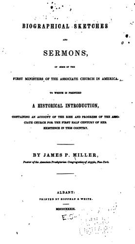 Biographical sketches and sermons, of some of the first ministers of the Associate Church in America. by Miller, James P.