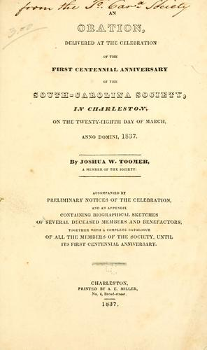 An oration, delivered at the celebration of the first centennial anniversary of the South-Carolina society, in Charleston, on the twenty-eighth day of March, Anno Domini, 1837. by Joshua W. Toomer
